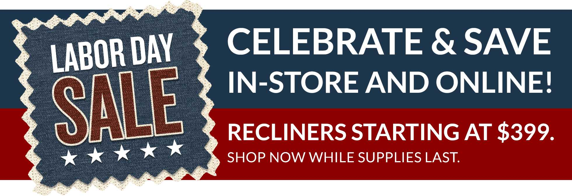 Labor Day Sale - Celebrate & save in-store and online! Recliners starting at $399.