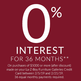 0% interest for 36 months** On purchases of $5000 or more (after discount) made on your La-Z-Boy Furniture Galleries Credit Card between 2/5/19 and 2/21/19. 36 equal monthly payments required.